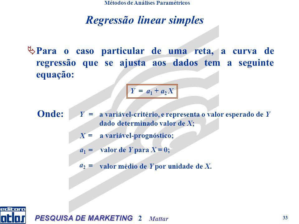 Mattar PESQUISA DE MARKETING 2 33 Métodos de Análises Paramétricos n qualquer: onden qualquer: onde Para o caso particular de uma reta, a curva de regressão que se ajusta aos dados tem a seguinte equação: Y = a 1 + a 2 X Onde: Y= a variável-critério, e representa o valor esperado de Y dado determinado valor de X; X = a variável-prognóstico; a1a1 = valor de Y para X = 0; a2a2 = valor médio de Y por unidade de X.