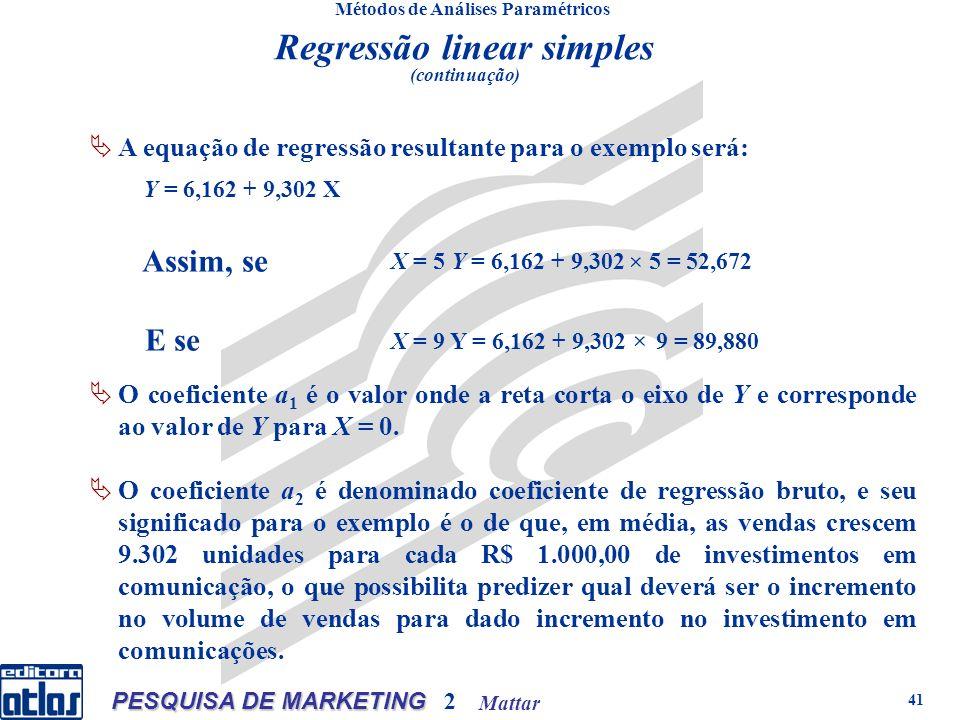 Mattar PESQUISA DE MARKETING 2 41 Métodos de Análises Paramétricos A equação de regressão resultante para o exemplo será: X = 9 Y = 6,162 + 9,302 9 = 89,880 Regressão linear simples (continuação) O coeficiente a 1 é o valor onde a reta corta o eixo de Y e corresponde ao valor de Y para X = 0.