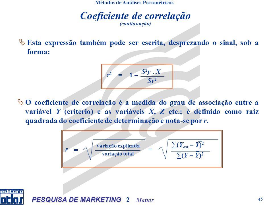 Mattar PESQUISA DE MARKETING 2 45 Métodos de Análises Paramétricos Esta expressão também pode ser escrita, desprezando o sinal, sob a forma: O coeficiente de correlação é a medida do grau de associação entre a variável Y (critério) e as variáveis X, Z etc.; é definido como raiz quadrada do coeficiente de determinação e nota-se por r.