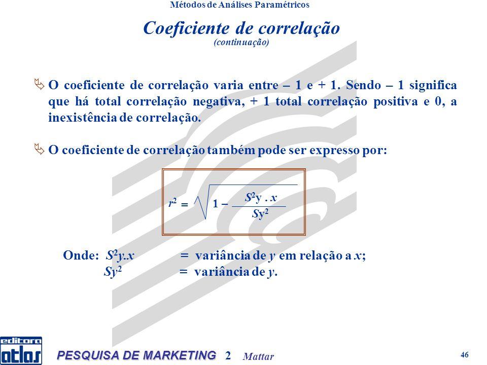 Mattar PESQUISA DE MARKETING 2 46 Métodos de Análises Paramétricos O coeficiente de correlação varia entre – 1 e + 1.