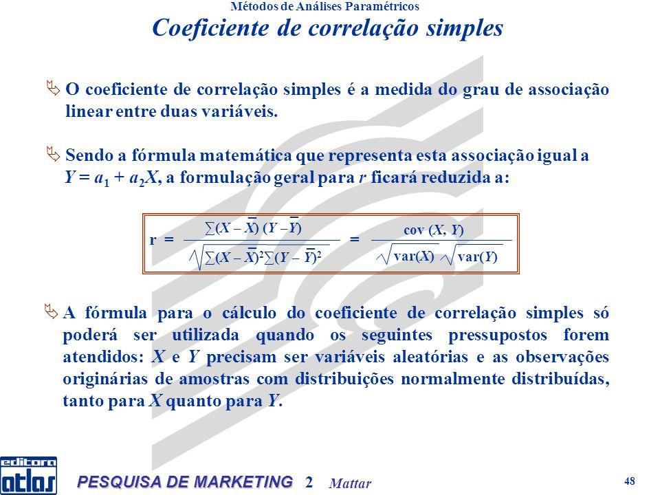 Mattar PESQUISA DE MARKETING 2 48 Métodos de Análises Paramétricos Coeficiente de correlação simples O coeficiente de correlação simples é a medida do grau de associação linear entre duas variáveis.