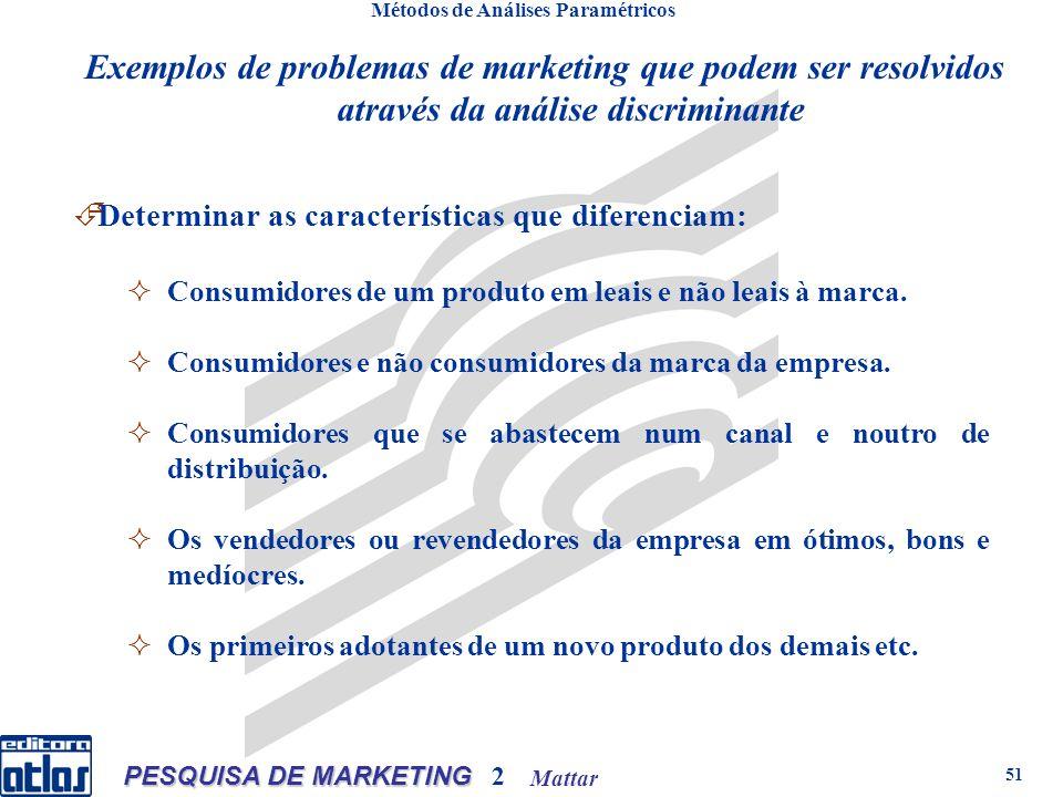 Mattar PESQUISA DE MARKETING 2 51 Métodos de Análises Paramétricos Exemplos de problemas de marketing que podem ser resolvidos através da análise discriminante Determinar as características que diferenciam: Consumidores de um produto em leais e não leais à marca.
