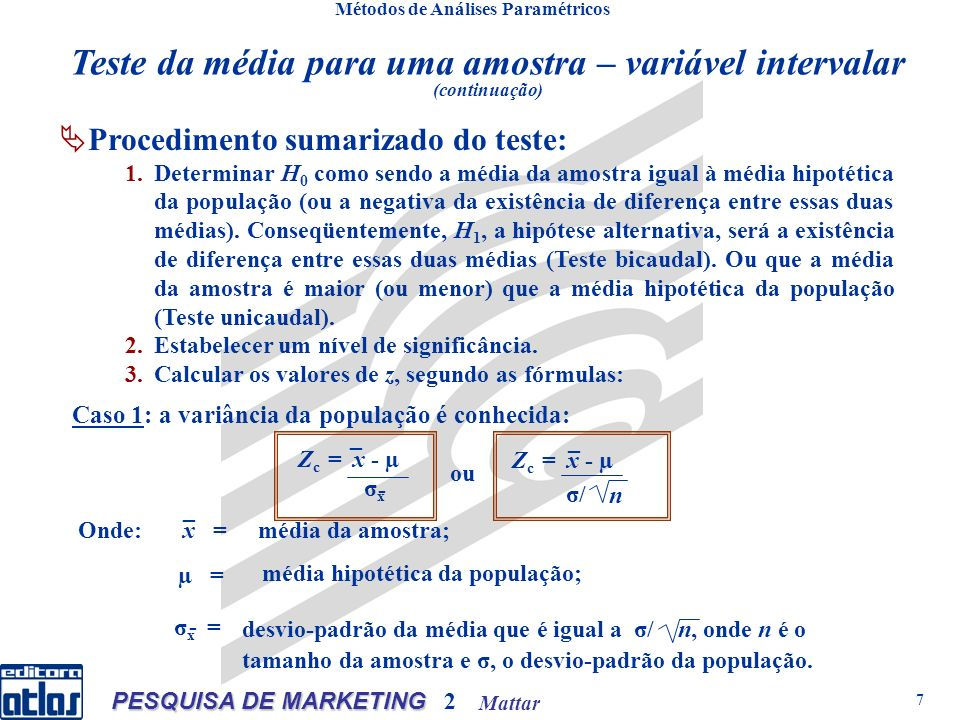 Mattar PESQUISA DE MARKETING 2 7 Métodos de Análises Paramétricos Procedimento sumarizado do teste: 1.Determinar H 0 como sendo a média da amostra igual à média hipotética da população (ou a negativa da existência de diferença entre essas duas médias).