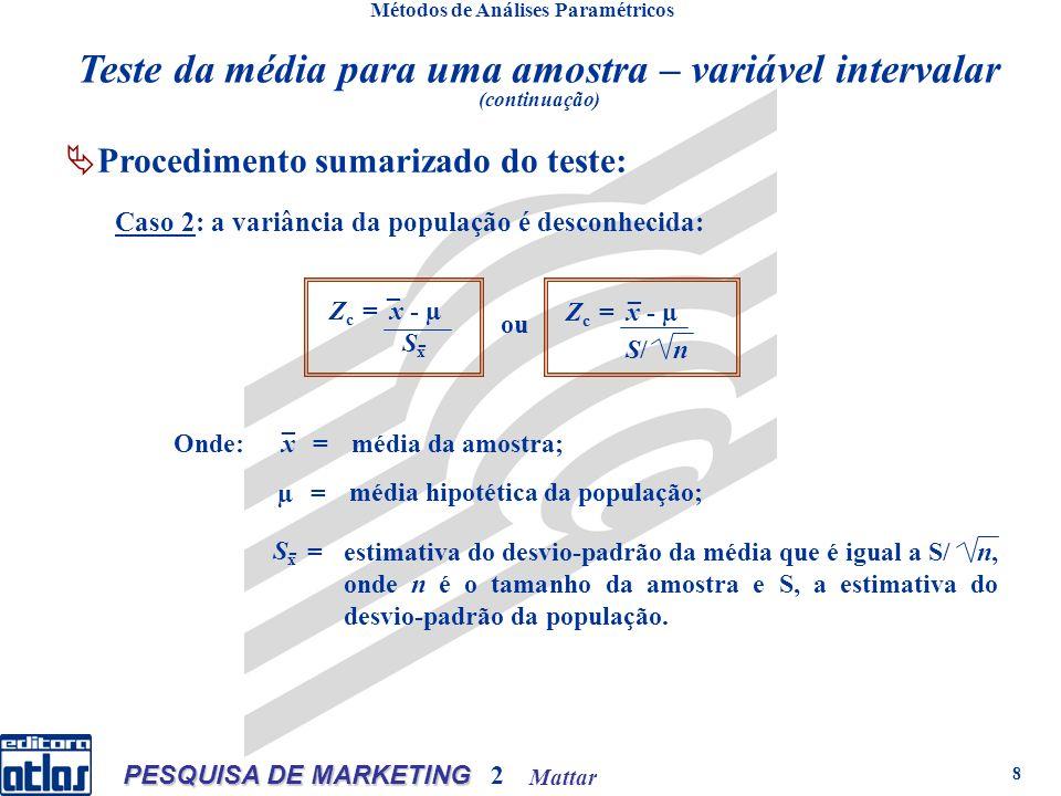 Mattar PESQUISA DE MARKETING 2 8 Métodos de Análises Paramétricos Procedimento sumarizado do teste: Z c = х - µ S x - _ Z c = х - µ S/ n _ ou x _ µ SxSx - Onde:= = = média da amostra; média hipotética da população; estimativa do desvio-padrão da média que é igual a S/ n, onde n é o tamanho da amostra e S, a estimativa do desvio-padrão da população.