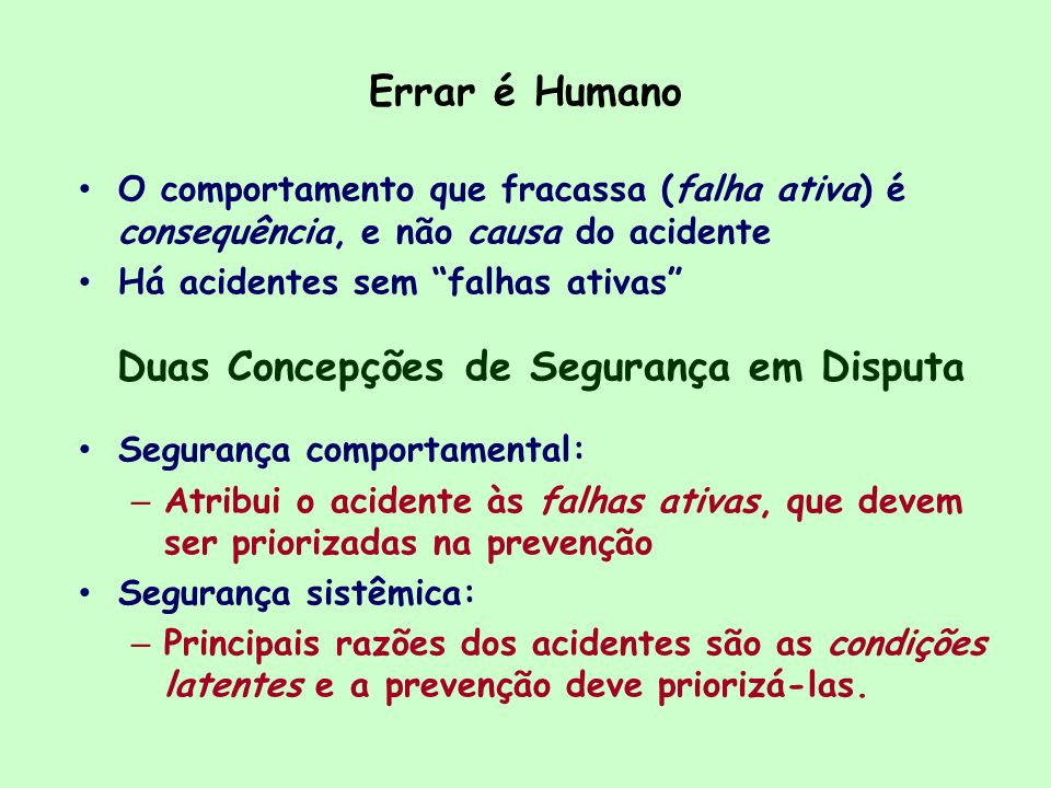 Errar é Humano O comportamento que fracassa (falha ativa) é consequência, e não causa do acidente Há acidentes sem falhas ativas Duas Concepções de Se