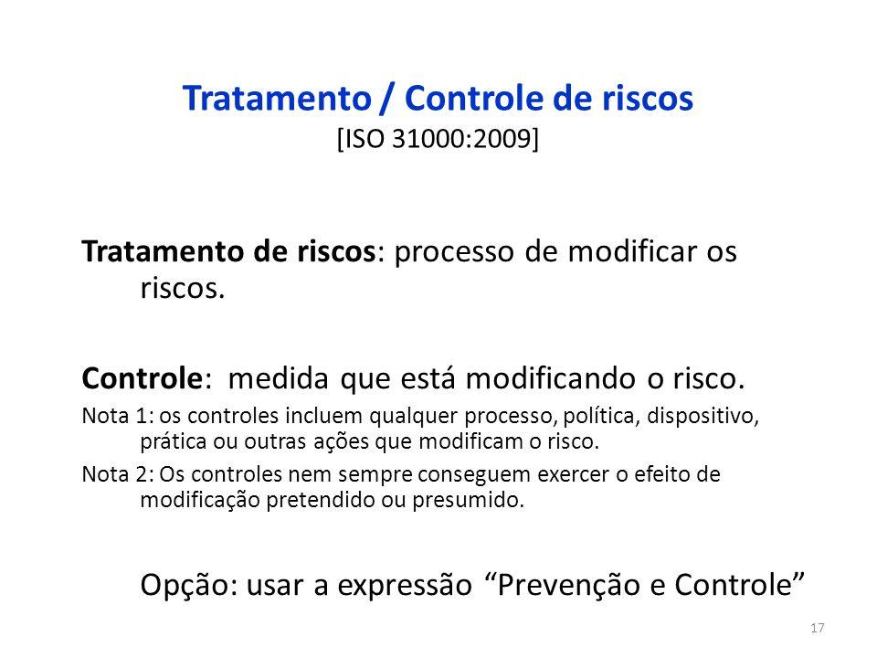 17 Tratamento / Controle de riscos [ISO 31000:2009] Tratamento de riscos: processo de modificar os riscos. Controle: medida que está modificando o ris