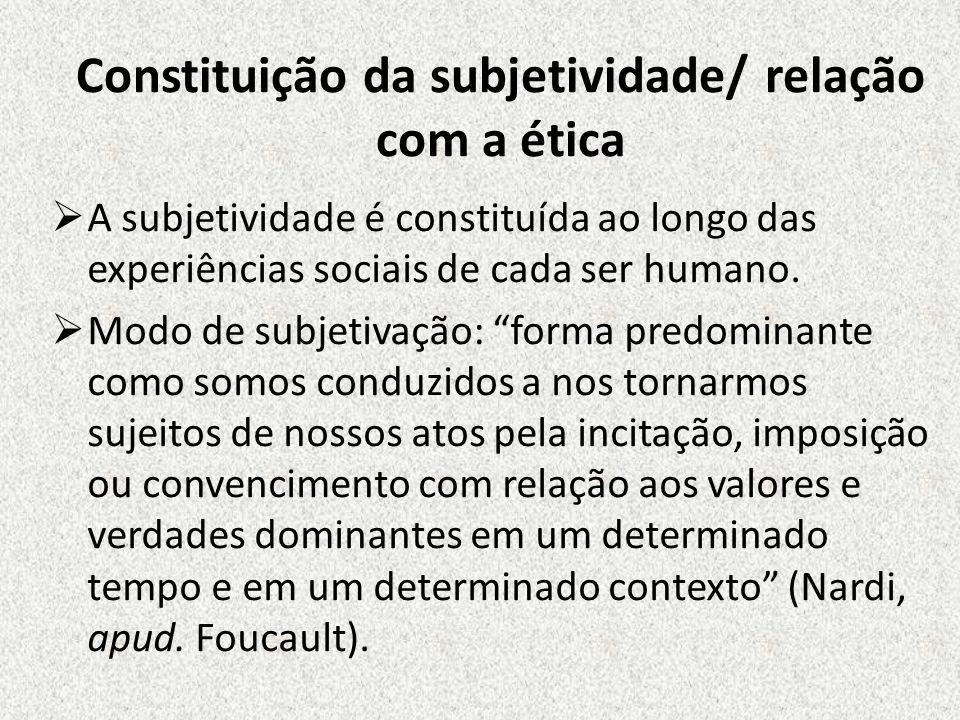 Constituição da subjetividade/ relação com a ética A subjetividade é constituída ao longo das experiências sociais de cada ser humano. Modo de subjeti
