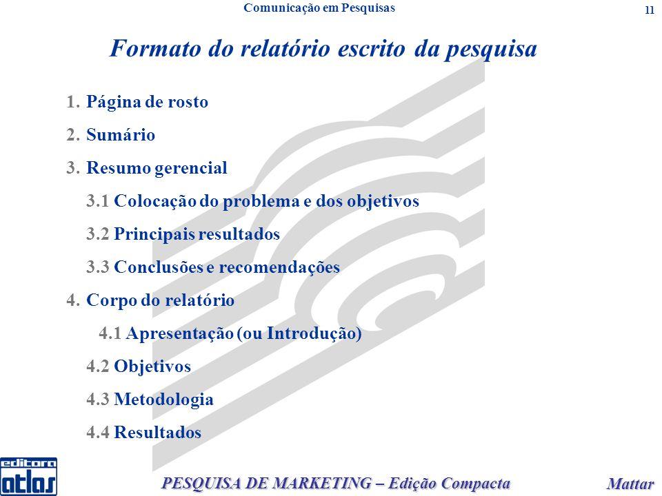 PESQUISA DE MARKETING – Edição Compacta Mattar Mattar 11 Formato do relatório escrito da pesquisa Comunicação em Pesquisas 1.Página de rosto 2.Sumário 3.Resumo gerencial 3.1 Colocação do problema e dos objetivos 3.2 Principais resultados 3.3 Conclusões e recomendações 4.Corpo do relatório 4.1 Apresentação (ou Introdução) 4.2 Objetivos 4.3 Metodologia 4.4 Resultados