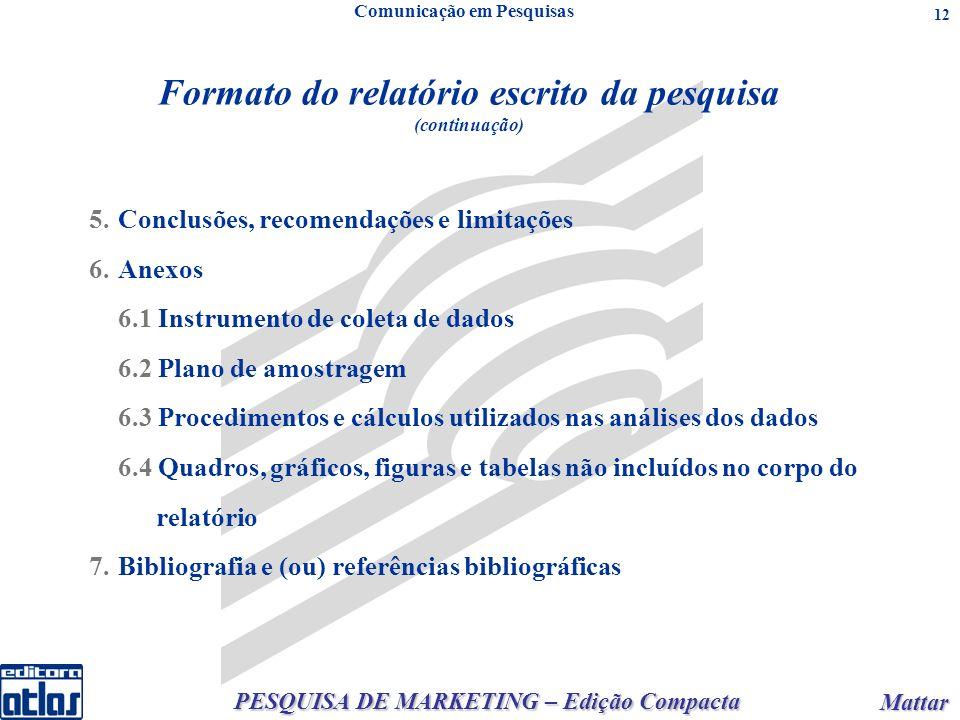 PESQUISA DE MARKETING – Edição Compacta Mattar Mattar 12 Formato do relatório escrito da pesquisa (continuação) Comunicação em Pesquisas 5.Conclusões, recomendações e limitações 6.Anexos 6.1 Instrumento de coleta de dados 6.2 Plano de amostragem 6.3 Procedimentos e cálculos utilizados nas análises dos dados 6.4 Quadros, gráficos, figuras e tabelas não incluídos no corpo do relatório 7.Bibliografia e (ou) referências bibliográficas