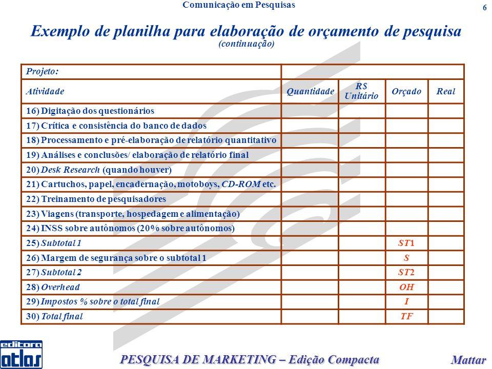 PESQUISA DE MARKETING – Edição Compacta Mattar Mattar 7 Cálculo para elaboração de orçamento de pesquisa Sendo: ST1= Soma de todos os custos previstos S= % de margem de segurança aplicado ao ST1 (em decimais) ST2= ST1 + S × ST1 OH= % do TF destinada ao lucro e a cobrir outros custos (em decimais) I= % do TF destinada ao pagamento dos impostos (em decimais) Tendo ST2, OH e I, calcula-se o valor de TF utilizando-se a fórmula: Sendo OH e I em valores decimais (OH = Over head = % sobre o total final – pode também ser ao custo total – destinado a cobrir outros custos e para atingir o lucro desejado para o projeto de pesquisa).