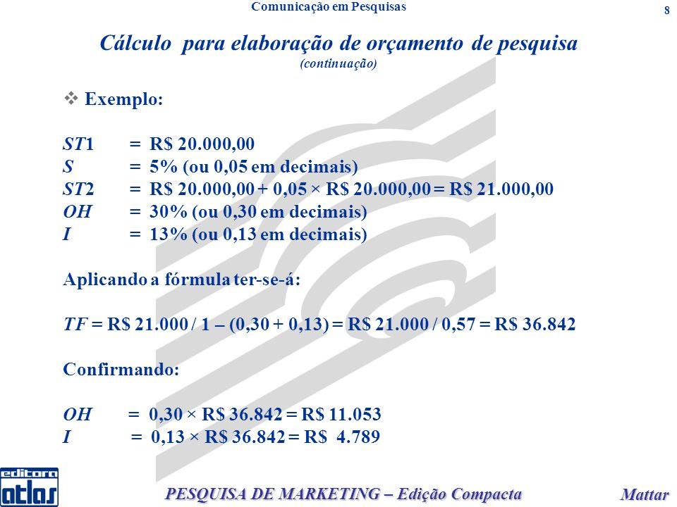 PESQUISA DE MARKETING – Edição Compacta Mattar Mattar 8 Cálculo para elaboração de orçamento de pesquisa (continuação) E xemplo: ST1= R$ 20.000,00 S= 5% (ou 0,05 em decimais) ST2= R$ 20.000,00 + 0,05 × R$ 20.000,00 = R$ 21.000,00 OH= 30% (ou 0,30 em decimais) I= 13% (ou 0,13 em decimais) Aplicando a fórmula ter-se-á: TF = R$ 21.000 / 1 – (0,30 + 0,13) = R$ 21.000 / 0,57 = R$ 36.842 Confirmando: OH = 0,30 × R$ 36.842 = R$ 11.053 I = 0,13 × R$ 36.842 = R$ 4.789 Comunicação em Pesquisas