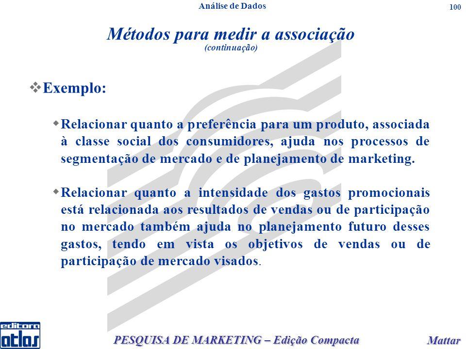 PESQUISA DE MARKETING – Edição Compacta Mattar Mattar 100 Métodos para medir a associação (continuação) Exemplo: Relacionar quanto a preferência para um produto, associada à classe social dos consumidores, ajuda nos processos de segmentação de mercado e de planejamento de marketing.