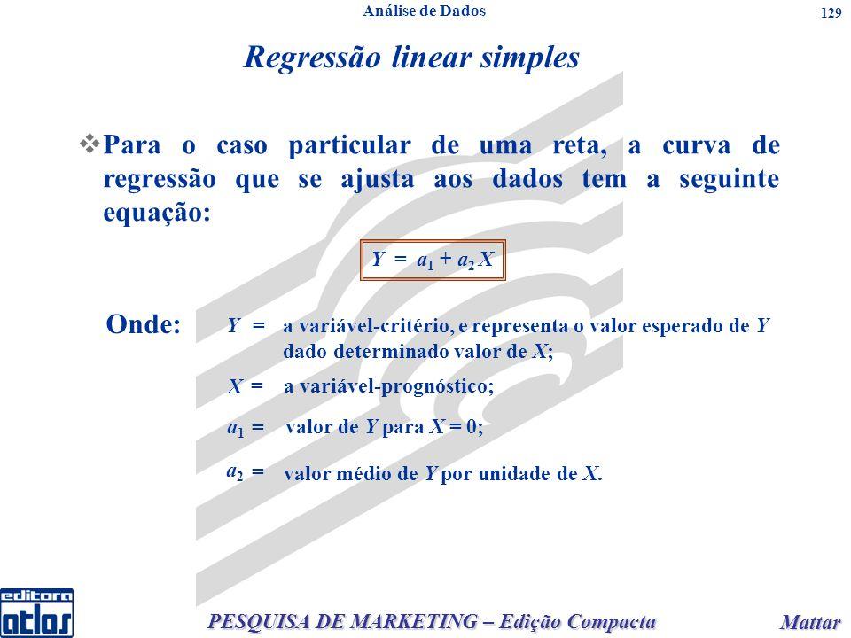 PESQUISA DE MARKETING – Edição Compacta Mattar Mattar 129 n qualquer: onden qualquer: onde Para o caso particular de uma reta, a curva de regressão que se ajusta aos dados tem a seguinte equação: Y = a 1 + a 2 X Onde: Y= a variável-critério, e representa o valor esperado de Y dado determinado valor de X; X = a variável-prognóstico; a1a1 = valor de Y para X = 0; a2a2 = valor médio de Y por unidade de X.