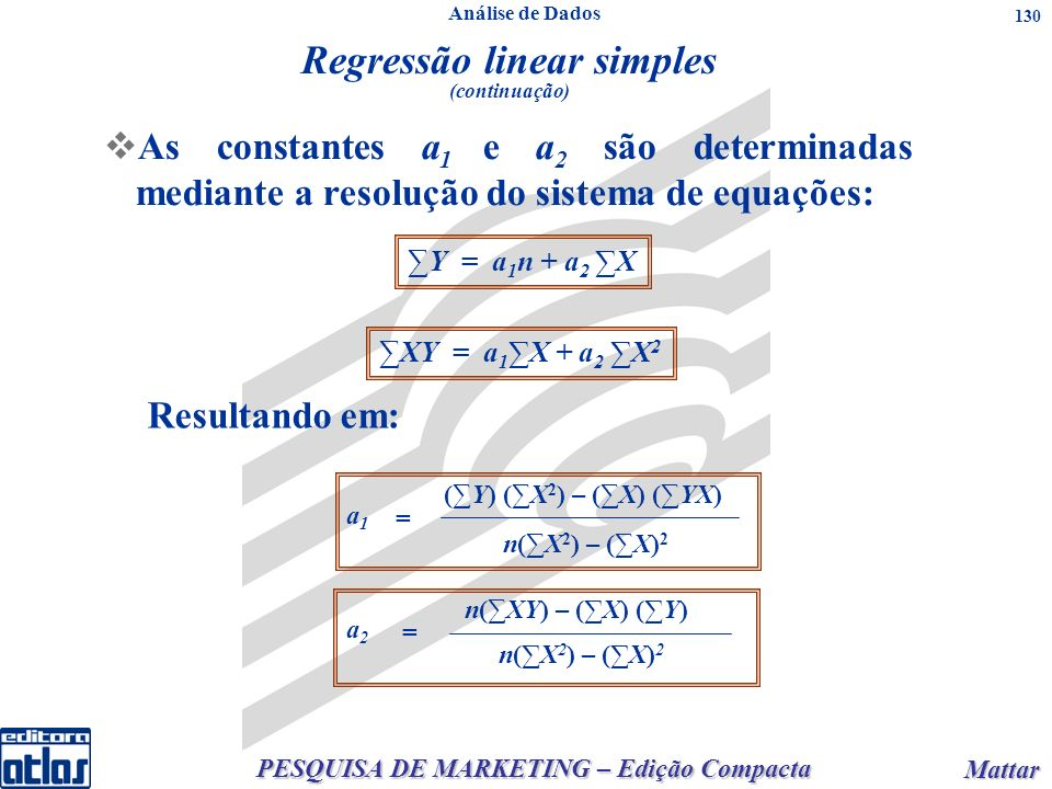 PESQUISA DE MARKETING – Edição Compacta Mattar Mattar 130 As constantes a 1 e a 2 são determinadas mediante a resolução do sistema de equações: Regressão linear simples (continuação) Y = a 1 n + a 2 X XY = a 1 X + a 2 X 2 (Y) (X 2 ) – (X) (YX) n(X 2 ) – (X) 2 a1a1 = n(XY) – (X) (Y) n(X 2 ) – (X) 2 a2a2 = Resultando em: Análise de Dados
