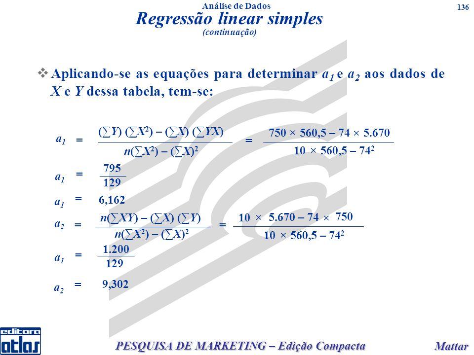 PESQUISA DE MARKETING – Edição Compacta Mattar Mattar 136 Aplicando-se as equações para determinar a 1 e a 2 aos dados de X e Y dessa tabela, tem-se: (Y) (X 2 ) – (X) (YX) n(X 2 ) – (X) 2 a1a1 = 750 × 560,5 – 74 × 5.670 10 560,5 – 74 2 × = a1a1 = 795 129 a1a1 = 6,162 n(XY) – (X) (Y) n(X 2 ) – (X) 2 a2a2 = 10 × 5.670 – 74 × 750 10 560,5 – 74 2 × = a1a1 = 1.200 129 a2a2 = 9,302 Regressão linear simples (continuação) Análise de Dados