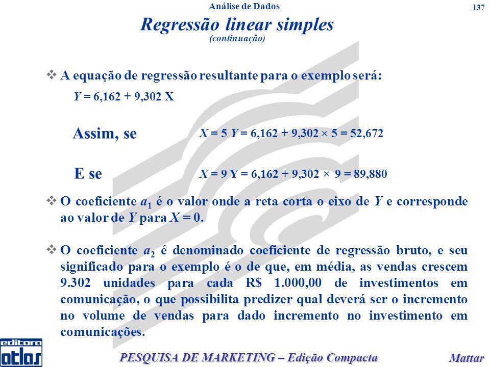 PESQUISA DE MARKETING – Edição Compacta Mattar Mattar 137 A equação de regressão resultante para o exemplo será: X = 9 Y = 6,162 + 9,302 9 = 89,880 Regressão linear simples (continuação) O coeficiente a 1 é o valor onde a reta corta o eixo de Y e corresponde ao valor de Y para X = 0.
