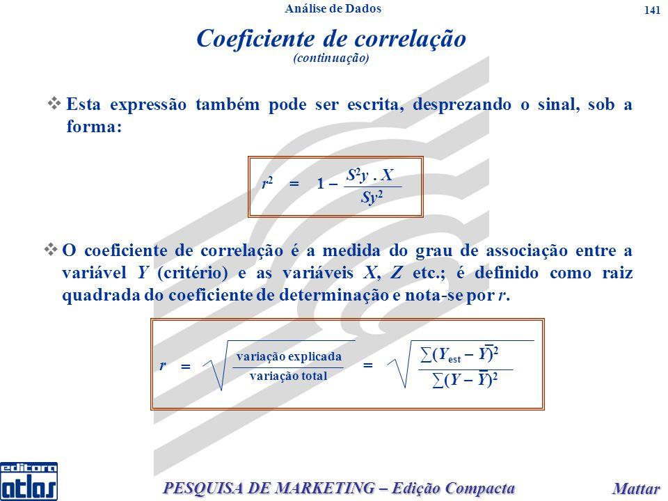 PESQUISA DE MARKETING – Edição Compacta Mattar Mattar 141 Esta expressão também pode ser escrita, desprezando o sinal, sob a forma: O coeficiente de correlação é a medida do grau de associação entre a variável Y (critério) e as variáveis X, Z etc.; é definido como raiz quadrada do coeficiente de determinação e nota-se por r.