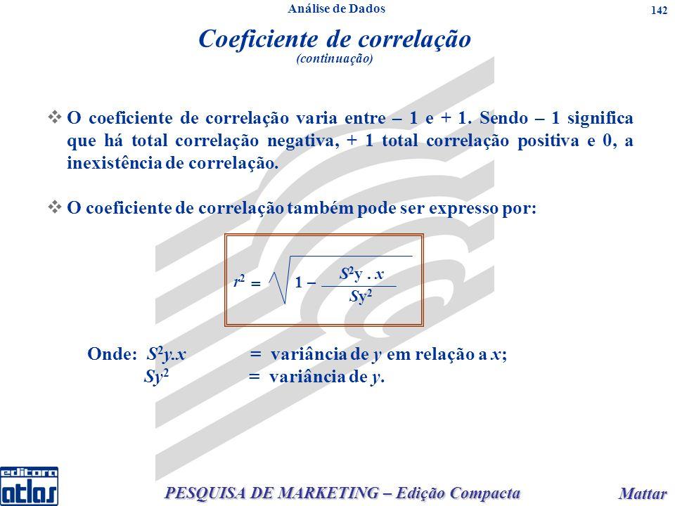 PESQUISA DE MARKETING – Edição Compacta Mattar Mattar 142 O coeficiente de correlação varia entre – 1 e + 1. Sendo – 1 significa que há total correlaç
