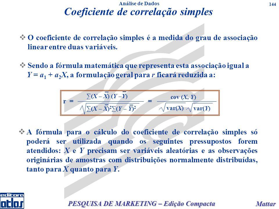 PESQUISA DE MARKETING – Edição Compacta Mattar Mattar 144 Coeficiente de correlação simples O coeficiente de correlação simples é a medida do grau de associação linear entre duas variáveis.
