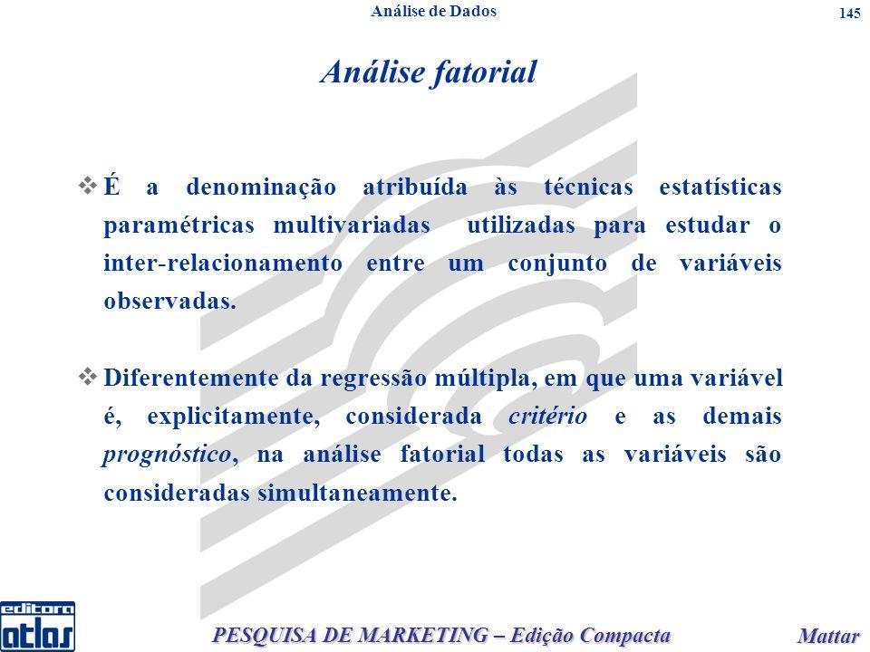 PESQUISA DE MARKETING – Edição Compacta Mattar Mattar 145 Análise fatorial É a denominação atribuída às técnicas estatísticas paramétricas multivariad