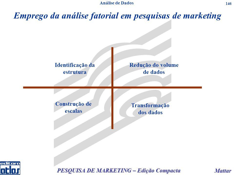 PESQUISA DE MARKETING – Edição Compacta Mattar Mattar 146 Emprego da análise fatorial em pesquisas de marketing Identificação da estrutura Redução do volume de dados Construção de escalas Transformação dos dados Análise de Dados