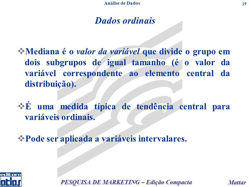 PESQUISA DE MARKETING – Edição Compacta Mattar Mattar 19 Análise de Dados Dados ordinais Mediana é o valor da variável que divide o grupo em dois subgrupos de igual tamanho (é o valor da variável correspondente ao elemento central da distribuição).