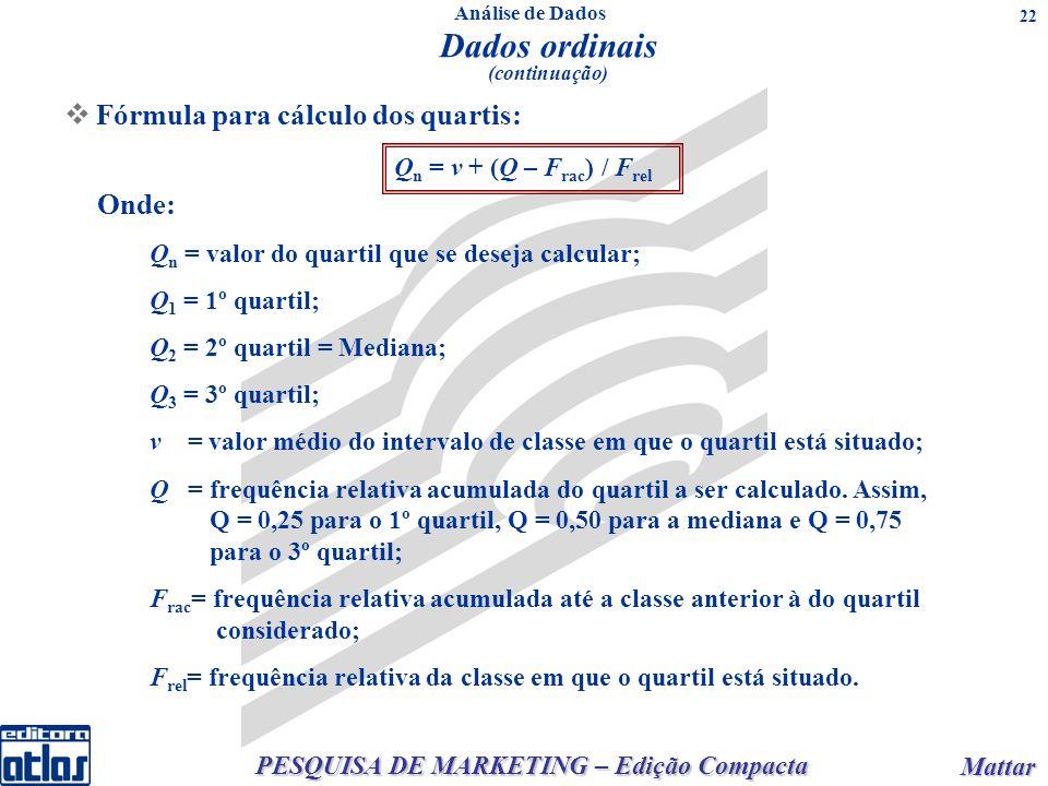 PESQUISA DE MARKETING – Edição Compacta Mattar Mattar 22 Onde: Q n = valor do quartil que se deseja calcular; Q 1 = 1º quartil; Q 2 = 2º quartil = Mediana; Q 3 = 3º quartil; ν = valor médio do intervalo de classe em que o quartil está situado; Q = frequência relativa acumulada do quartil a ser calculado.