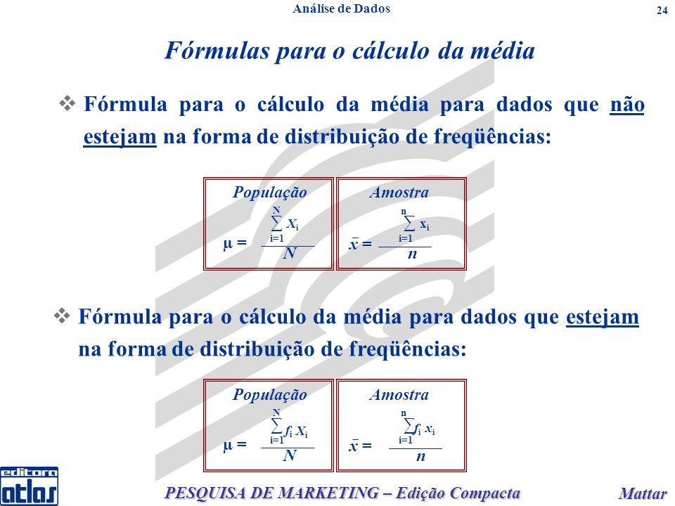 PESQUISA DE MARKETING – Edição Compacta Mattar Mattar 24 População X i N i=1 N µ = Amostra x i n i=1 n x = Escolha do Método e Métodos Descritivos de Análise de Dados Dados intervalares Fórmula para o cálculo da média para dados que não estejam na forma de distribuição de freqüências: Análise de Dados Fórmula para o cálculo da média para dados que estejam na forma de distribuição de freqüências: População N i=1 N µ = Amostra n i=1 n x = fifi XiXi xixi fifi Fórmulas para o cálculo da média