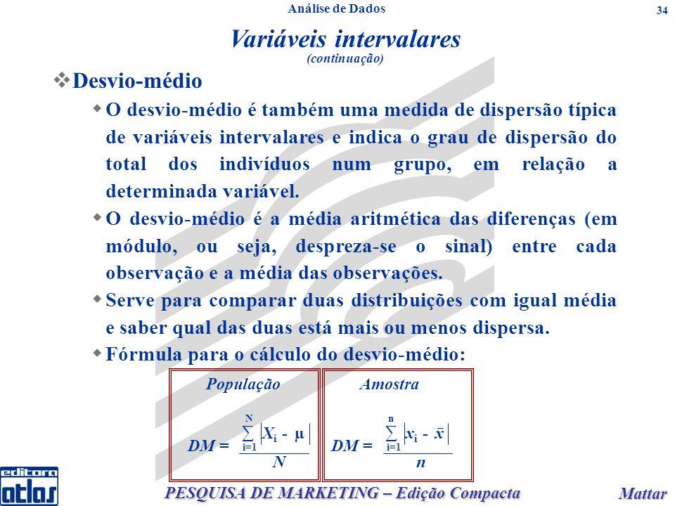 PESQUISA DE MARKETING – Edição Compacta Mattar Mattar 34 População i=1 N DM = X i - µ N Amostra i=1 n DM = x i - x n Desvio-médio O desvio-médio é também uma medida de dispersão típica de variáveis intervalares e indica o grau de dispersão do total dos indivíduos num grupo, em relação a determinada variável.