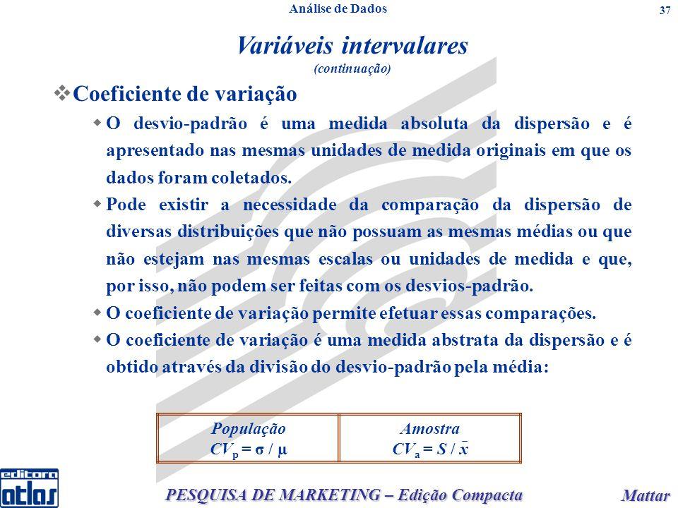 PESQUISA DE MARKETING – Edição Compacta Mattar Mattar 37 Amostra CV a = S / x População CV p = σ / µ Coeficiente de variação O desvio-padrão é uma medida absoluta da dispersão e é apresentado nas mesmas unidades de medida originais em que os dados foram coletados.