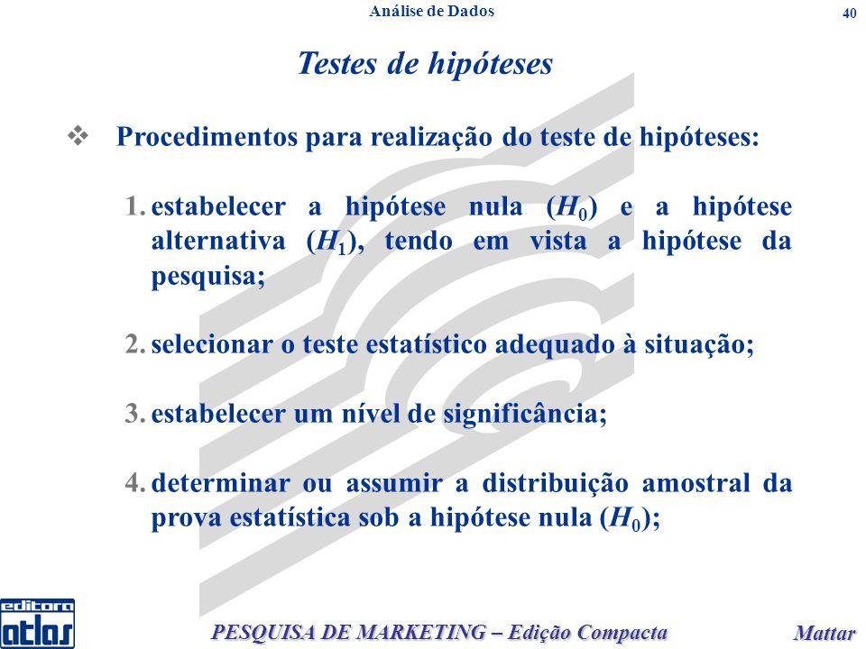 PESQUISA DE MARKETING – Edição Compacta Mattar Mattar 40 Testes de hipóteses Procedimentos para realização do teste de hipóteses: 1.estabelecer a hipótese nula (H 0 ) e a hipótese alternativa (H 1 ), tendo em vista a hipótese da pesquisa; 2.selecionar o teste estatístico adequado à situação; 3.estabelecer um nível de significância; 4.determinar ou assumir a distribuição amostral da prova estatística sob a hipótese nula (H 0 ); Análise de Dados
