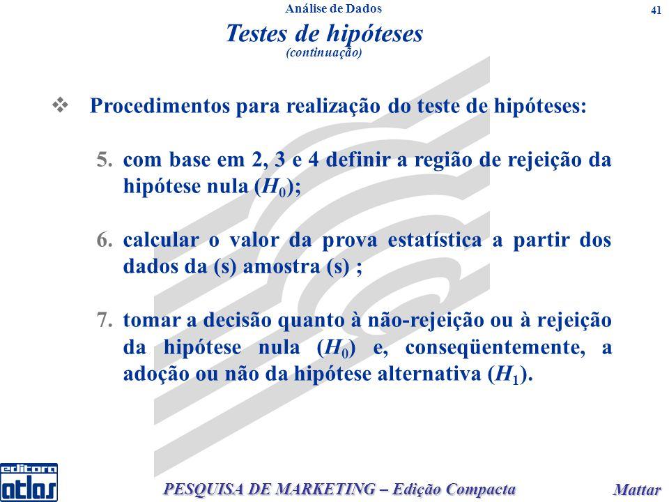 PESQUISA DE MARKETING – Edição Compacta Mattar Mattar 41 Testes de hipóteses (continuação) Procedimentos para realização do teste de hipóteses: 5.com base em 2, 3 e 4 definir a região de rejeição da hipótese nula (H 0 ); 6.calcular o valor da prova estatística a partir dos dados da (s) amostra (s) ; 7.tomar a decisão quanto à não-rejeição ou à rejeição da hipótese nula (H 0 ) e, conseqüentemente, a adoção ou não da hipótese alternativa (H 1 ).