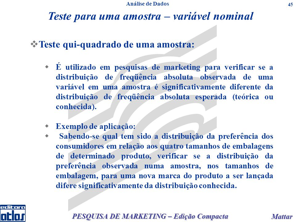 PESQUISA DE MARKETING – Edição Compacta Mattar Mattar 45 Teste para uma amostra – variável nominal Teste qui-quadrado de uma amostra: É utilizado em p