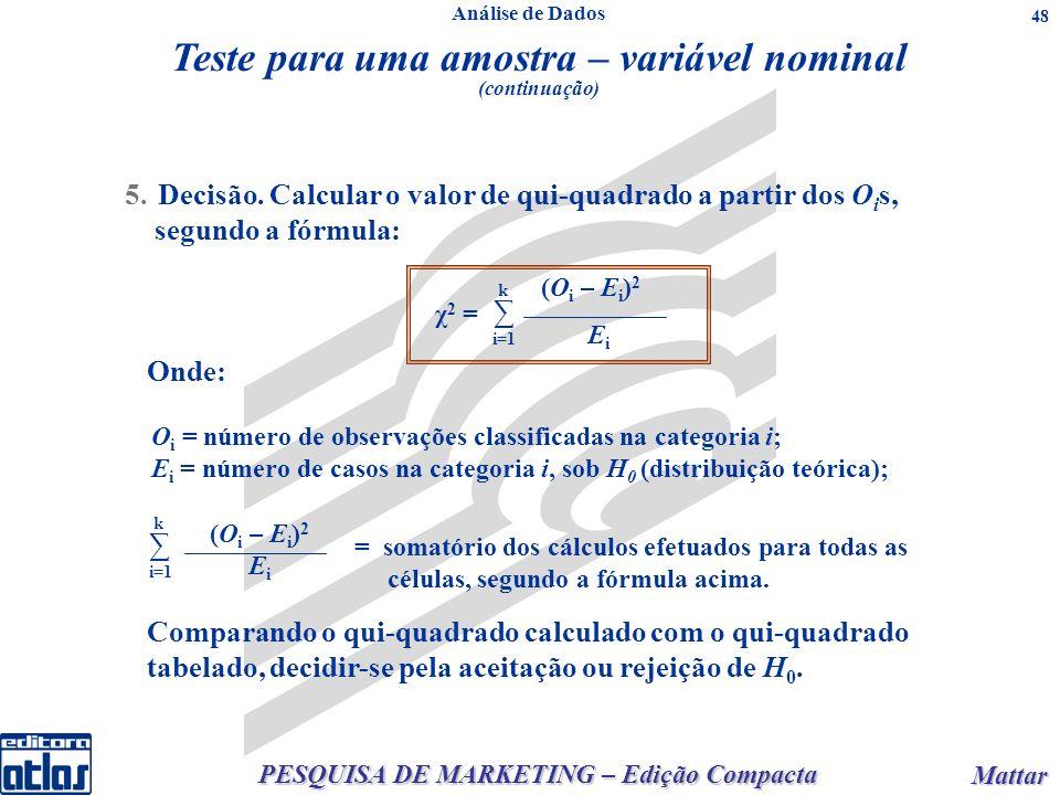 PESQUISA DE MARKETING – Edição Compacta Mattar Mattar 48 5.Decisão. Calcular o valor de qui-quadrado a partir dos O i s, segundo a fórmula: Onde: O i