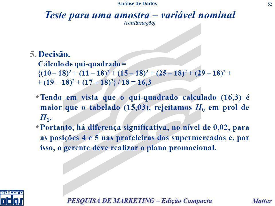 PESQUISA DE MARKETING – Edição Compacta Mattar Mattar 52 5.Decisão. Cálculo de qui-quadrado = {(10 – 18) 2 + (11 – 18) 2 + (15 – 18) 2 + (25 – 18) 2 +