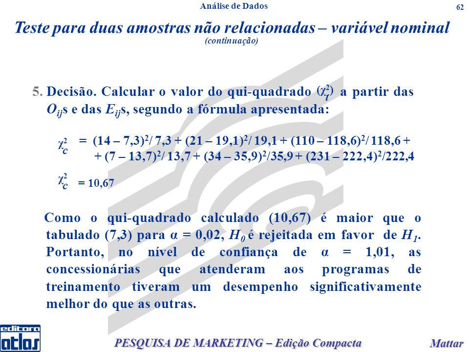 PESQUISA DE MARKETING – Edição Compacta Mattar Mattar 62 5.Decisão. Calcular o valor do qui-quadrado a partir das O ij s e das E ij s, segundo a fórmu