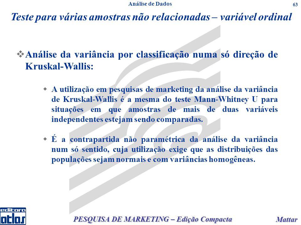 PESQUISA DE MARKETING – Edição Compacta Mattar Mattar 63 Teste para várias amostras não relacionadas – variável ordinal Análise da variância por classificação numa só direção de Kruskal-Wallis: A utilização em pesquisas de marketing da análise da variância de Kruskal-Wallis é a mesma do teste Mann-Whitney U para situações em que amostras de mais de duas variáveis independentes estejam sendo comparadas.