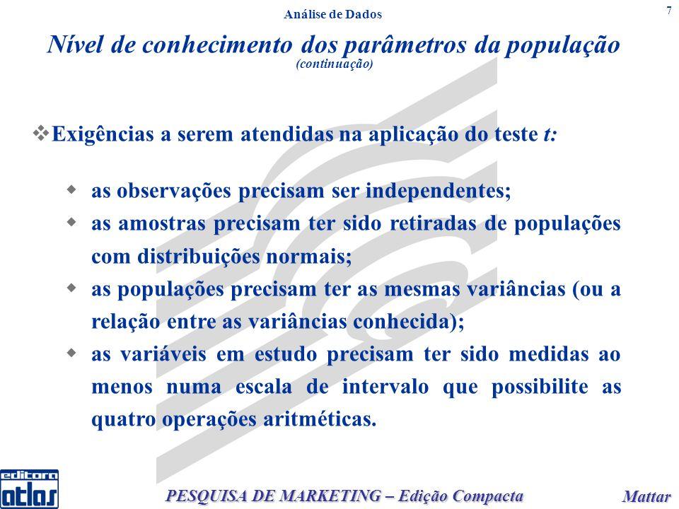 PESQUISA DE MARKETING – Edição Compacta Mattar Mattar 7 Análise de Dados Nível de conhecimento dos parâmetros da população (continuação) Exigências a serem atendidas na aplicação do teste t: as observações precisam ser independentes; as amostras precisam ter sido retiradas de populações com distribuições normais; as populações precisam ter as mesmas variâncias (ou a relação entre as variâncias conhecida); as variáveis em estudo precisam ter sido medidas ao menos numa escala de intervalo que possibilite as quatro operações aritméticas.