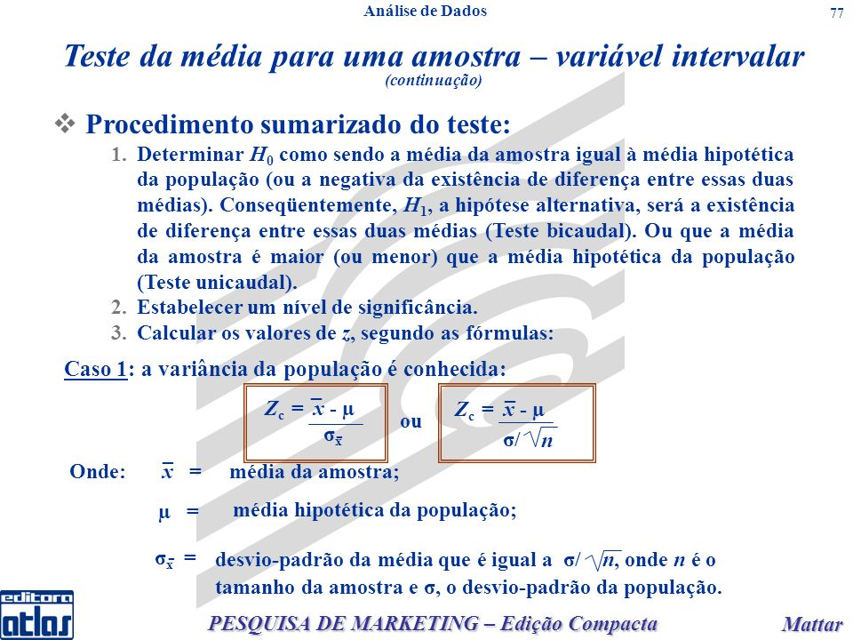 PESQUISA DE MARKETING – Edição Compacta Mattar Mattar 77 Procedimento sumarizado do teste: 1.Determinar H 0 como sendo a média da amostra igual à média hipotética da população (ou a negativa da existência de diferença entre essas duas médias).