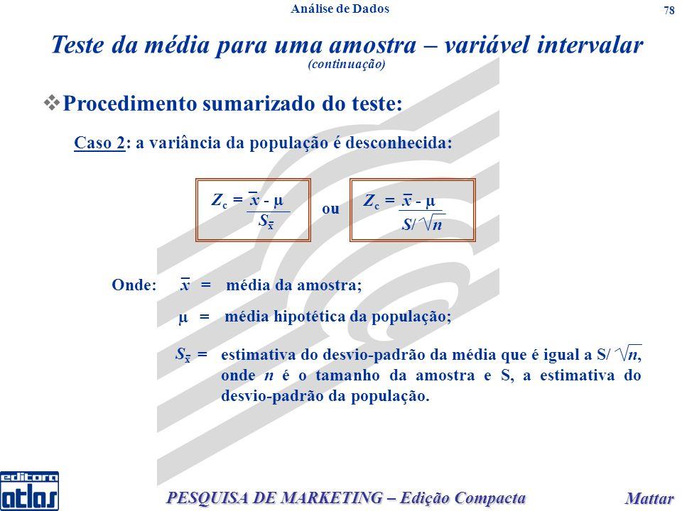 PESQUISA DE MARKETING – Edição Compacta Mattar Mattar 78 Procedimento sumarizado do teste: Z c = х - µ S x - _ Z c = х - µ S/ n _ ou x _ µ SxSx - Onde:= = = média da amostra; média hipotética da população; estimativa do desvio-padrão da média que é igual a S/ n, onde n é o tamanho da amostra e S, a estimativa do desvio-padrão da população.