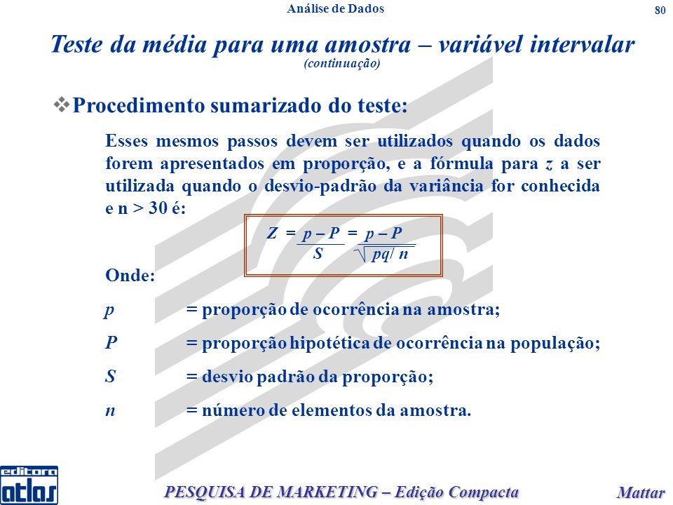 PESQUISA DE MARKETING – Edição Compacta Mattar Mattar 80 Procedimento sumarizado do teste: Esses mesmos passos devem ser utilizados quando os dados forem apresentados em proporção, e a fórmula para z a ser utilizada quando o desvio-padrão da variância for conhecida e n > 30 é: Onde: p = proporção de ocorrência na amostra; P = proporção hipotética de ocorrência na população; S = desvio padrão da proporção; n = número de elementos da amostra.
