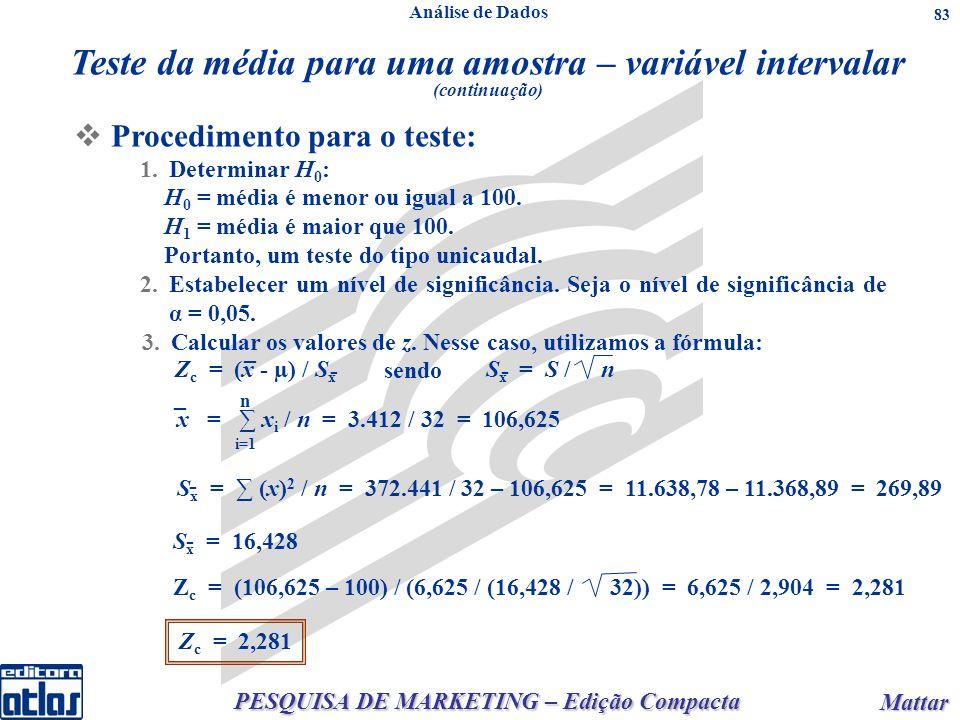 PESQUISA DE MARKETING – Edição Compacta Mattar Mattar 83 Teste da média para uma amostra – variável intervalar (continuação) Procedimento para o teste: 1.Determinar H 0 : H 0 = média é menor ou igual a 100.