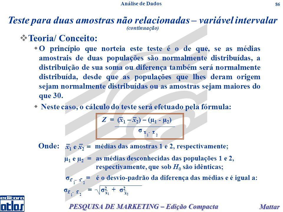 PESQUISA DE MARKETING – Edição Compacta Mattar Mattar 86 Neste caso, o cálculo do teste será efetuado pela fórmula: Z = (x 1 – x 2 ) – (µ 1 - µ 2 ) σ