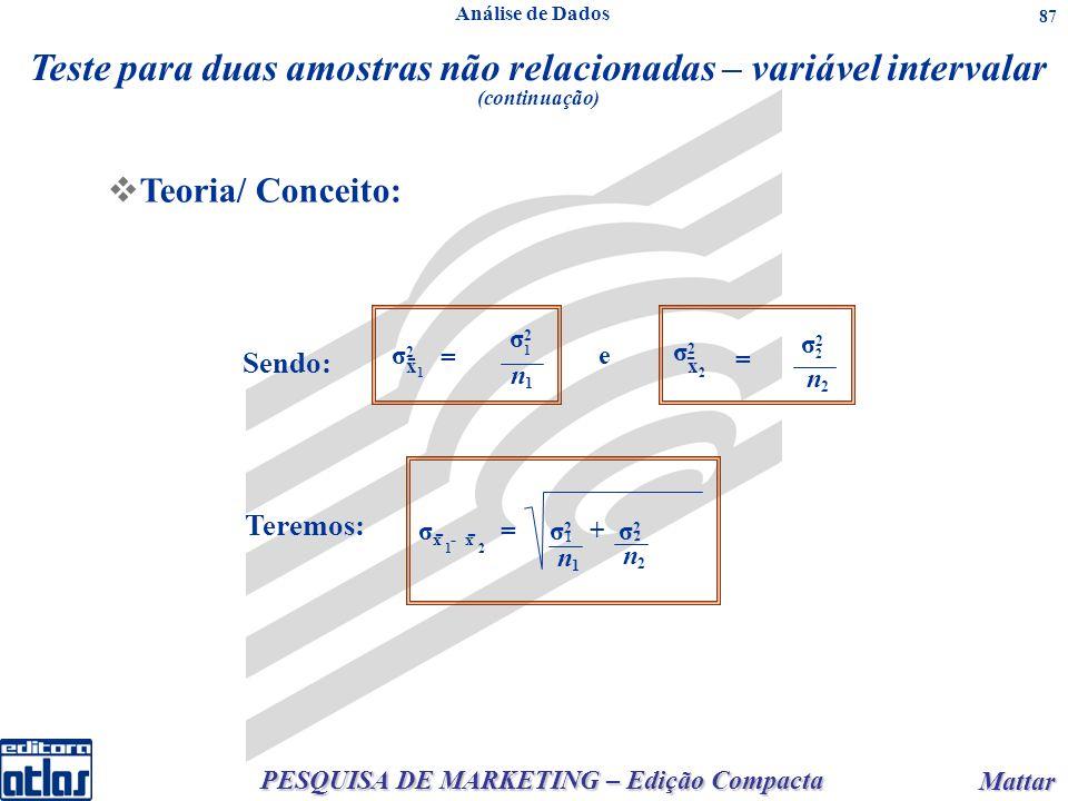 PESQUISA DE MARKETING – Edição Compacta Mattar Mattar 87 Teoria/ Conceito: Teste para duas amostras não relacionadas – variável intervalar (continuação) Sendo: σ2σ2 x1x1 = σ2σ2 1 n1n1 e σ2σ2 x2x2 - = σ2σ2 2 n2n2 - σ x - x = σ 2 + σ 2 - - 21 Teremos: 1 2 n1n1 n2n2 Análise de Dados