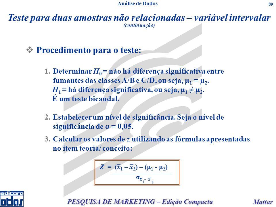 PESQUISA DE MARKETING – Edição Compacta Mattar Mattar 89 3.Calcular os valores de z utilizando as fórmulas apresentadas no item teoria/ conceito: __ Z = (x 1 – x 2 ) – (µ 1 - µ 2 ) σ x - x 1 2 - - Teste para duas amostras não relacionadas – variável intervalar (continuação) Procedimento para o teste: 1.Determinar H 0 = não há diferença significativa entre fumantes das classes A/B e C/D, ou seja, µ 1 = µ 2.
