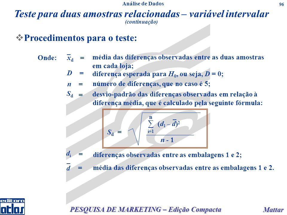 PESQUISA DE MARKETING – Edição Compacta Mattar Mattar 96 Procedimentos para o teste: Onde:xdxd _ = = = = média das diferenças observadas entre as duas amostras em cada loja; D diferença esperada para H 0, ou seja, D = 0; n número de diferenças, que no caso é 5; SdSd desvio-padrão das diferenças observadas em relação à diferença média, que é calculado pela seguinte fórmula: = didi diferenças observadas entre as embalagens 1 e 2; d = média das diferenças observadas entre as embalagens 1 e 2.