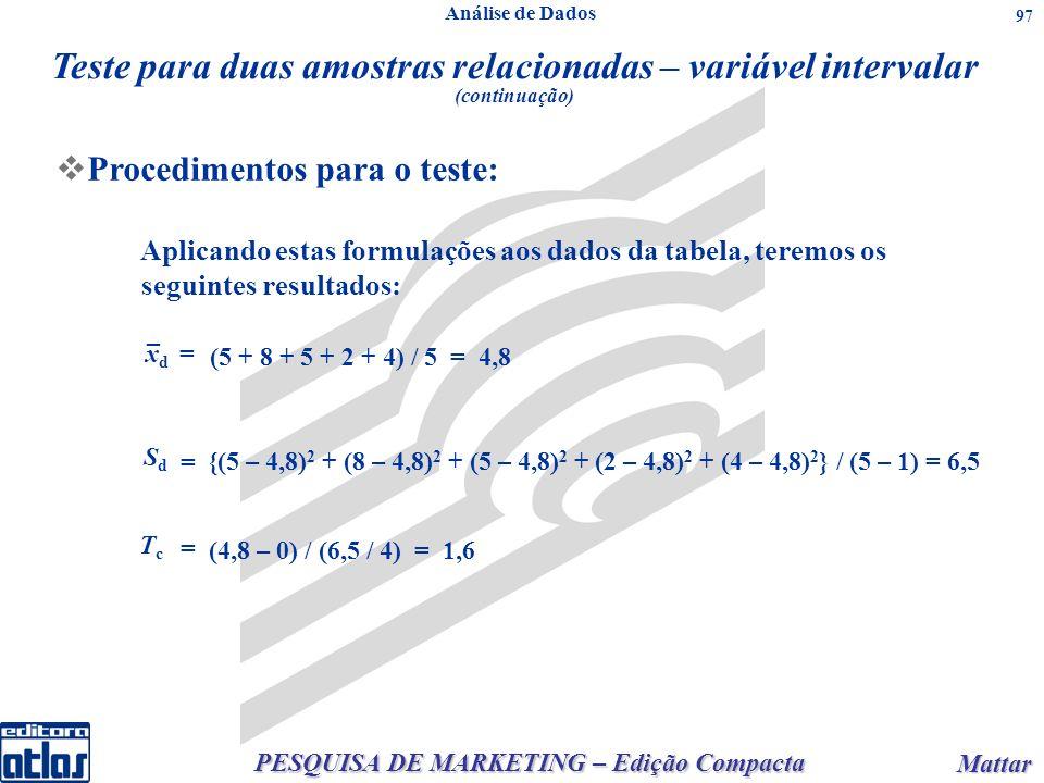 PESQUISA DE MARKETING – Edição Compacta Mattar Mattar 97 n qualquer: onden qualquer:onde Aplicando estas formulações aos dados da tabela, teremos os seguintes resultados: _ xdxd = = (5 + 8 + 5 + 2 + 4) / 5 = 4,8 SdSd {(5 – 4,8) 2 + (8 – 4,8) 2 + (5 – 4,8) 2 + (2 – 4,8) 2 + (4 – 4,8) 2 } / (5 – 1) = 6,5 = TcTc (4,8 – 0) / (6,5 / 4) = 1,6 Teste para duas amostras relacionadas – variável intervalar (continuação) Procedimentos para o teste: Análise de Dados