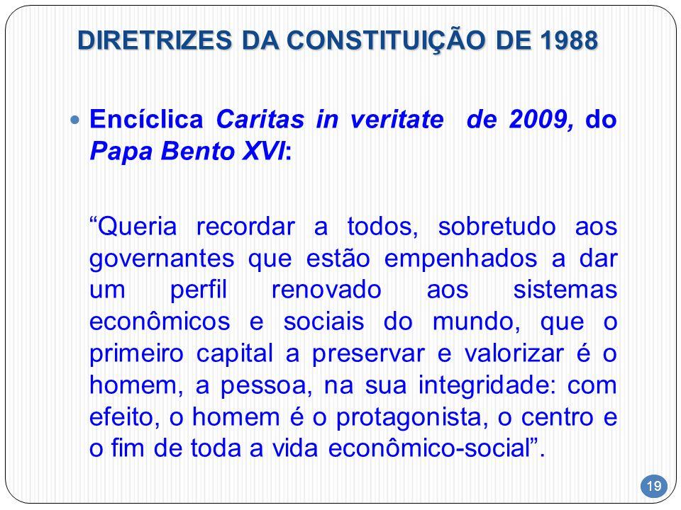 19 DIRETRIZES DA CONSTITUIÇÃO DE 1988 Encíclica Caritas in veritate de 2009, do Papa Bento XVI: Queria recordar a todos, sobretudo aos governantes que