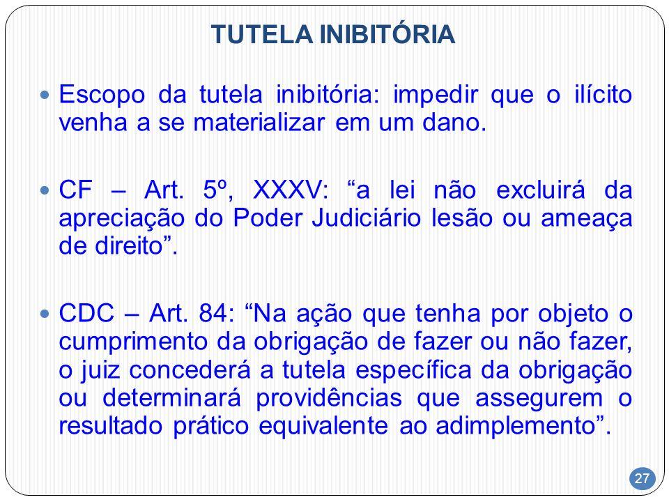 27 TUTELA INIBITÓRIA Escopo da tutela inibitória: impedir que o ilícito venha a se materializar em um dano. CF – Art. 5º, XXXV: a lei não excluirá da