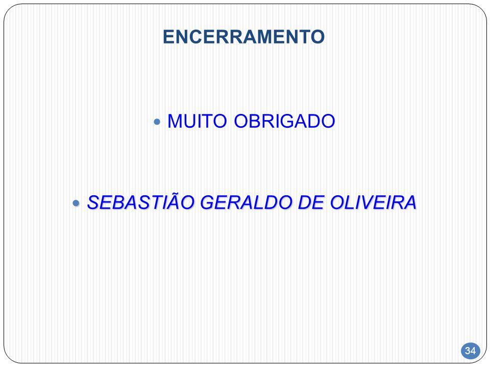 34 ENCERRAMENTO MUITO OBRIGADO SEBASTIÃO GERALDO DE OLIVEIRA SEBASTIÃO GERALDO DE OLIVEIRA